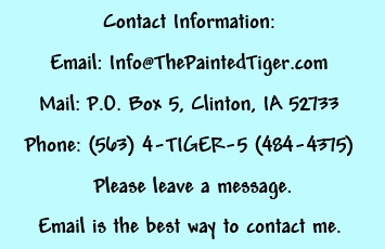 Email: Info@thepaintedtiger.com  Phone: (563)484-4374  Address: P.O. Box 5, Clinton, IA 52733